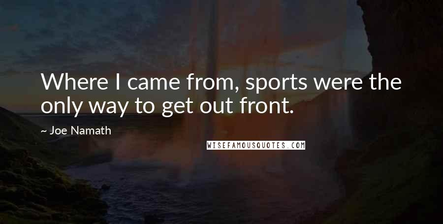 Joe Namath quotes: Where I came from, sports were the only way to get out front.