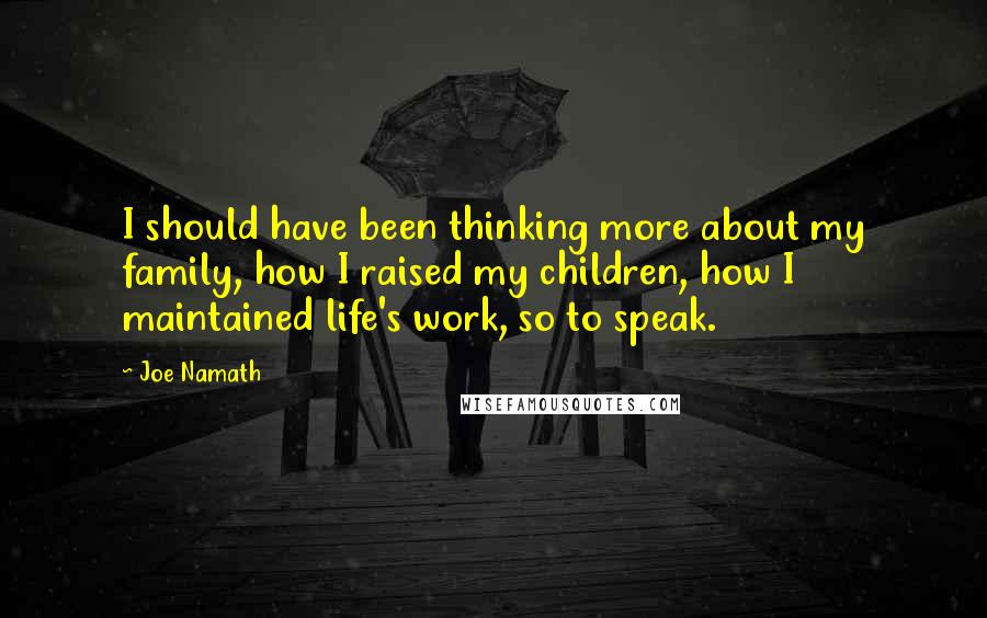 Joe Namath quotes: I should have been thinking more about my family, how I raised my children, how I maintained life's work, so to speak.