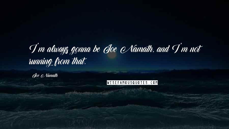 Joe Namath quotes: I'm always gonna be Joe Namath, and I'm not running from that.