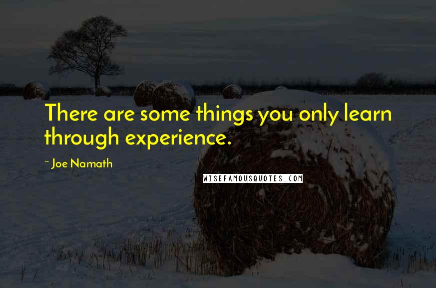 Joe Namath quotes: There are some things you only learn through experience.