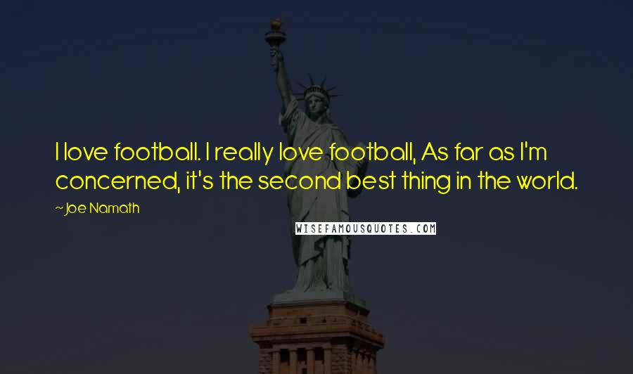 Joe Namath quotes: I love football. I really love football, As far as I'm concerned, it's the second best thing in the world.