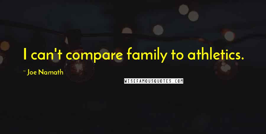 Joe Namath quotes: I can't compare family to athletics.
