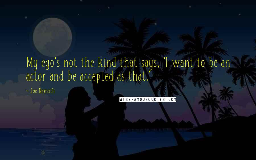 Joe Namath quotes: My ego's not the kind that says, 'I want to be an actor and be accepted as that.'