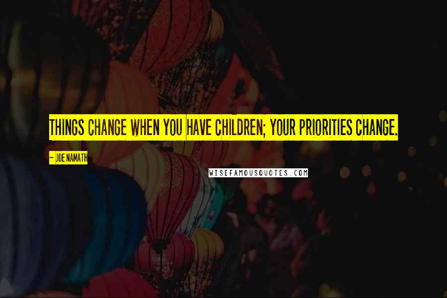 Joe Namath quotes: Things change when you have children; your priorities change.