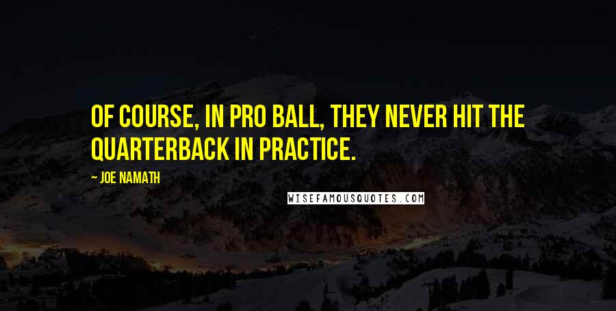 Joe Namath quotes: Of course, in pro ball, they never hit the quarterback in practice.
