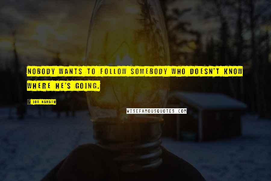 Joe Namath quotes: Nobody wants to follow somebody who doesn't know where he's going.