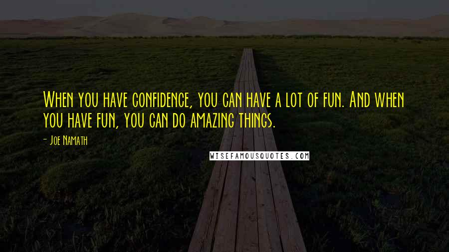 Joe Namath quotes: When you have confidence, you can have a lot of fun. And when you have fun, you can do amazing things.
