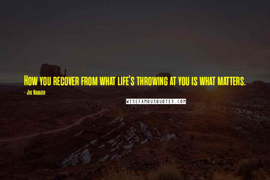 Joe Namath quotes: How you recover from what life's throwing at you is what matters.