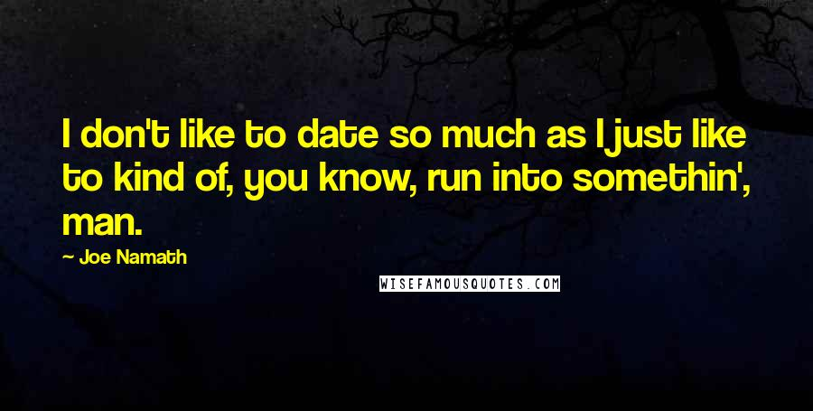 Joe Namath quotes: I don't like to date so much as I just like to kind of, you know, run into somethin', man.