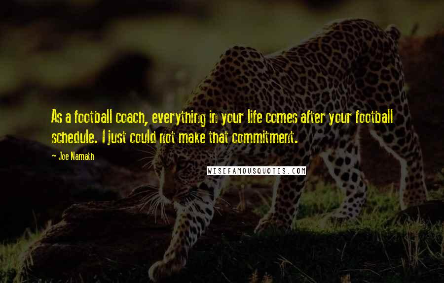 Joe Namath quotes: As a football coach, everything in your life comes after your football schedule. I just could not make that commitment.