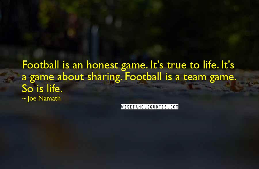 Joe Namath quotes: Football is an honest game. It's true to life. It's a game about sharing. Football is a team game. So is life.
