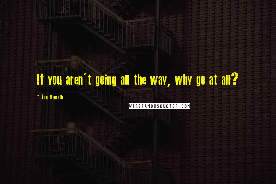 Joe Namath quotes: If you aren't going all the way, why go at all?