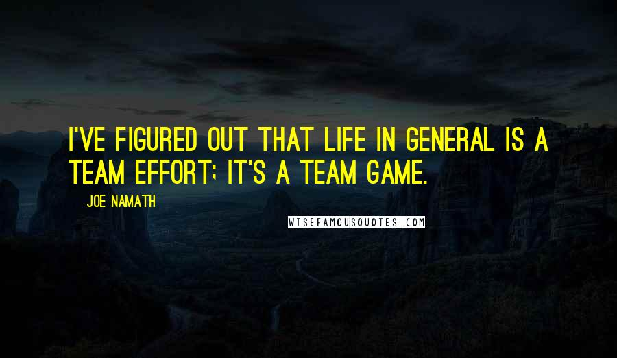 Joe Namath quotes: I've figured out that life in general is a team effort; it's a team game.