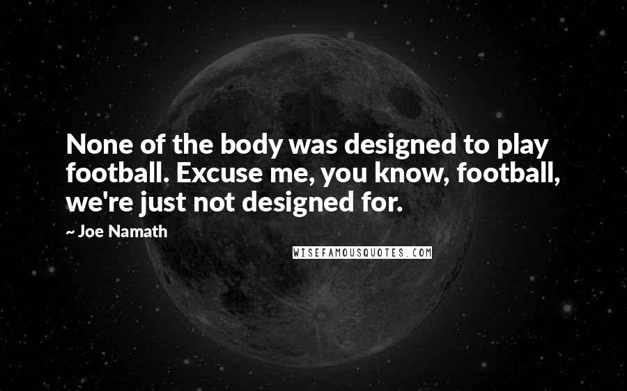 Joe Namath quotes: None of the body was designed to play football. Excuse me, you know, football, we're just not designed for.
