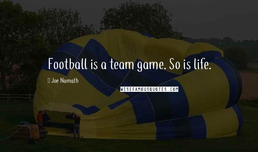 Joe Namath quotes: Football is a team game. So is life.