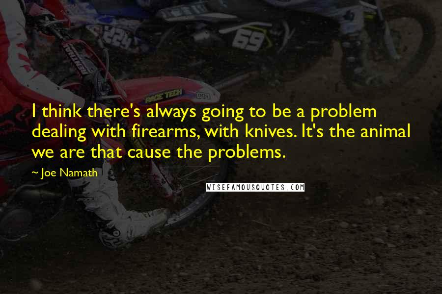 Joe Namath quotes: I think there's always going to be a problem dealing with firearms, with knives. It's the animal we are that cause the problems.