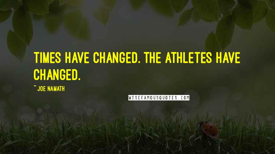 Joe Namath quotes: Times have changed. The athletes have changed.