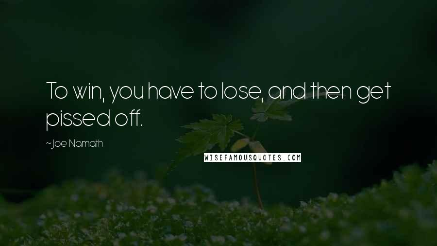 Joe Namath quotes: To win, you have to lose, and then get pissed off.