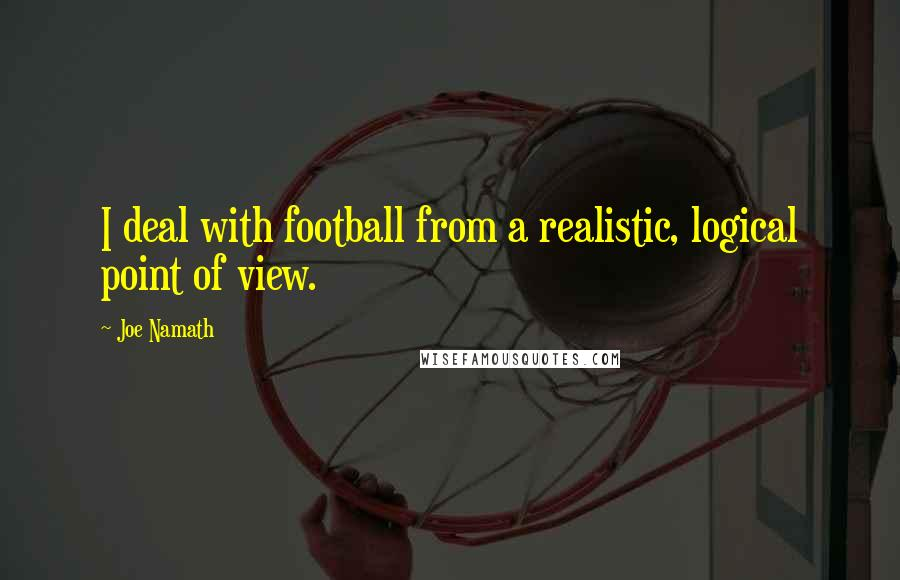 Joe Namath quotes: I deal with football from a realistic, logical point of view.