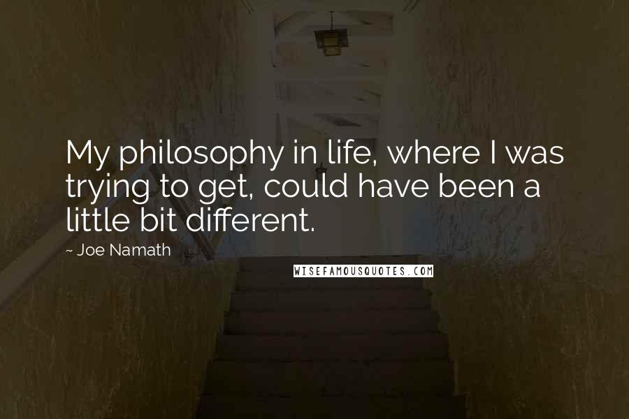 Joe Namath quotes: My philosophy in life, where I was trying to get, could have been a little bit different.