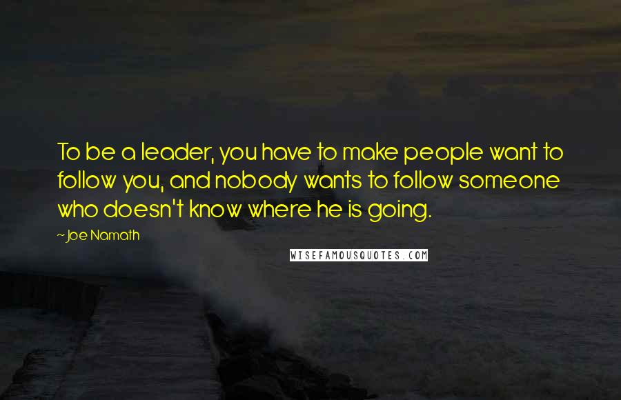 Joe Namath quotes: To be a leader, you have to make people want to follow you, and nobody wants to follow someone who doesn't know where he is going.