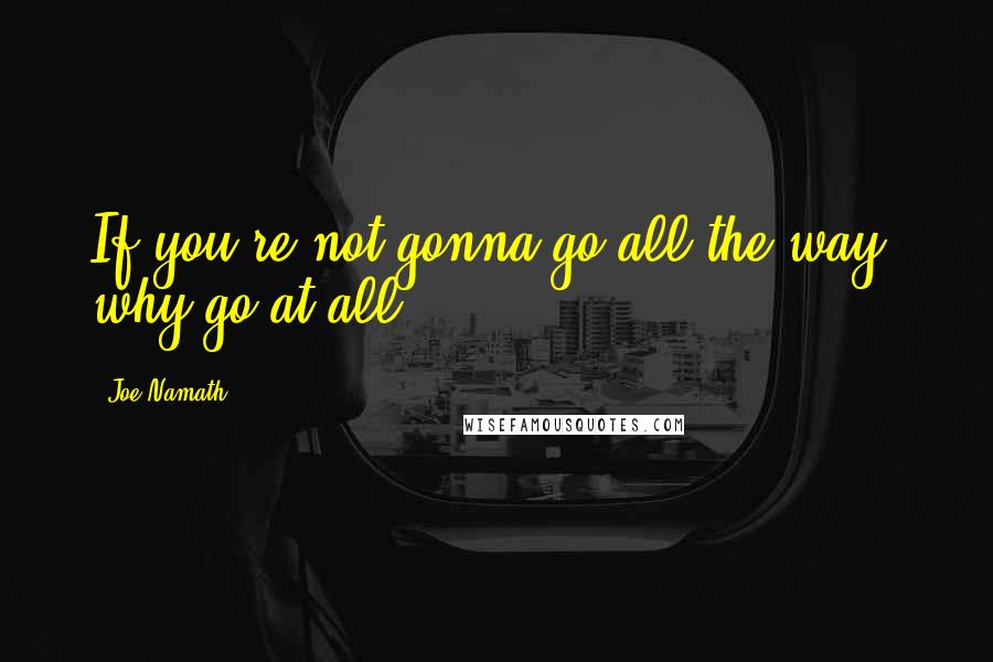Joe Namath quotes: If you're not gonna go all the way, why go at all?
