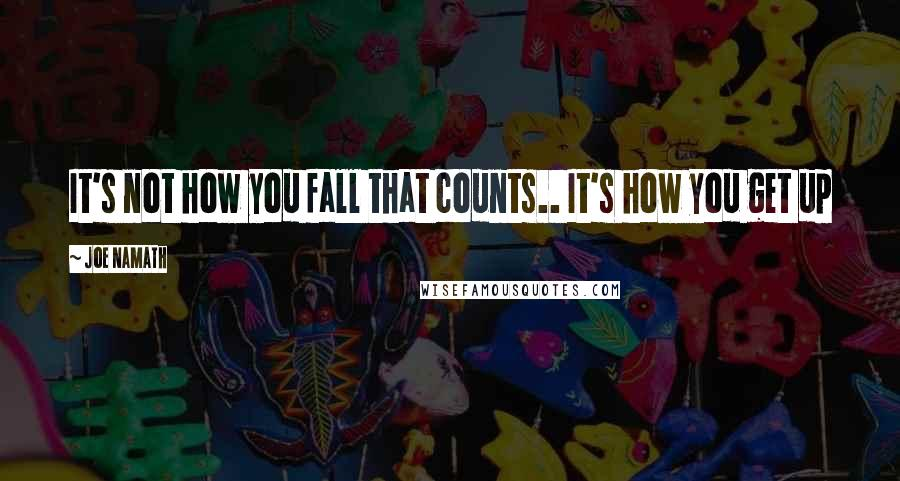 Joe Namath quotes: It's not how you fall that counts.. It's how you get up