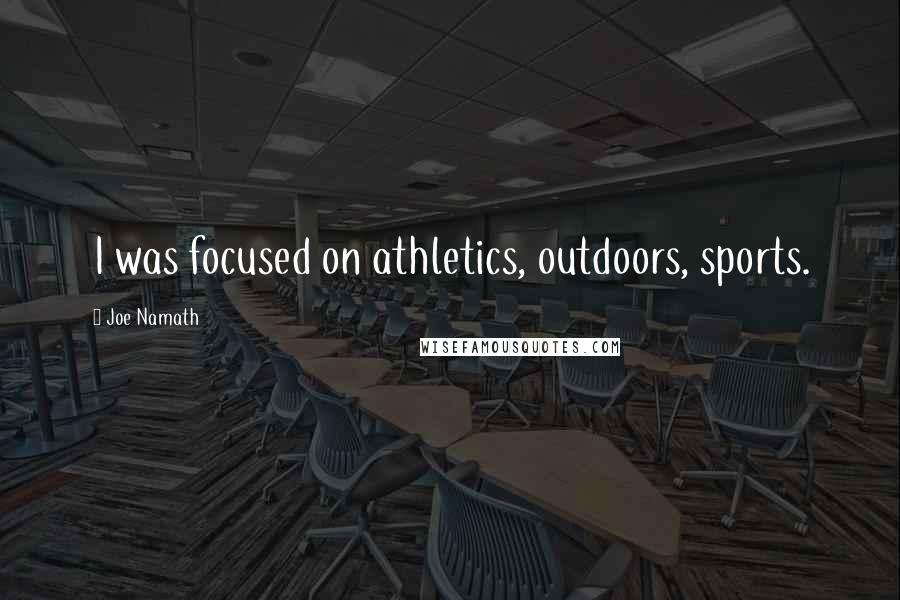 Joe Namath quotes: I was focused on athletics, outdoors, sports.