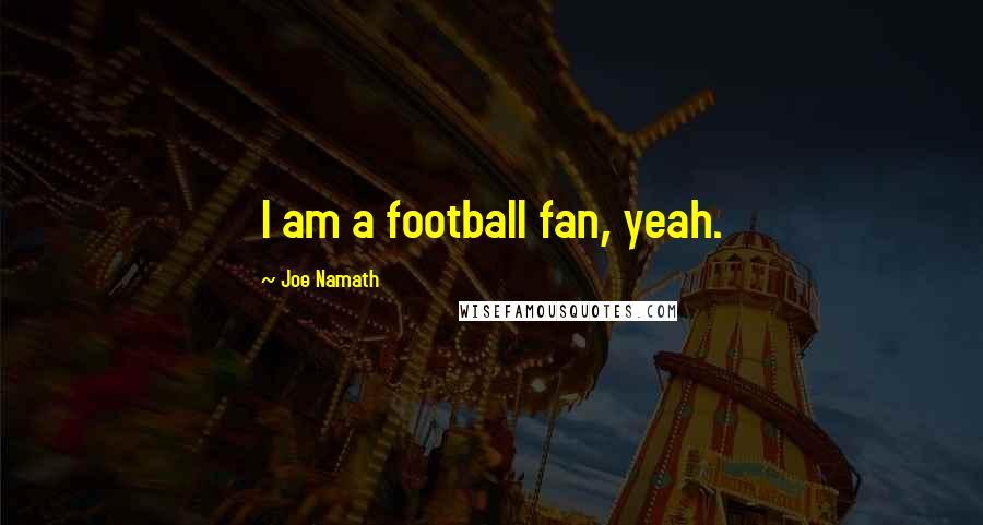 Joe Namath quotes: I am a football fan, yeah.