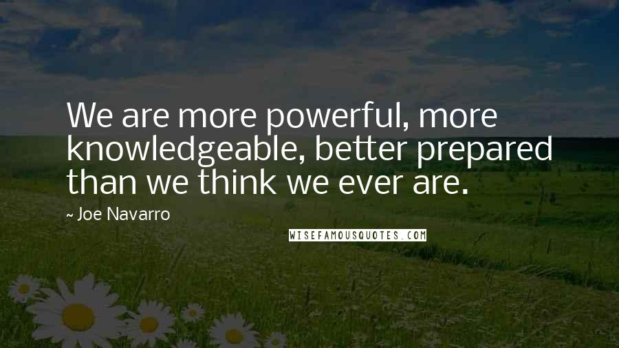 Joe Navarro quotes: We are more powerful, more knowledgeable, better prepared than we think we ever are.