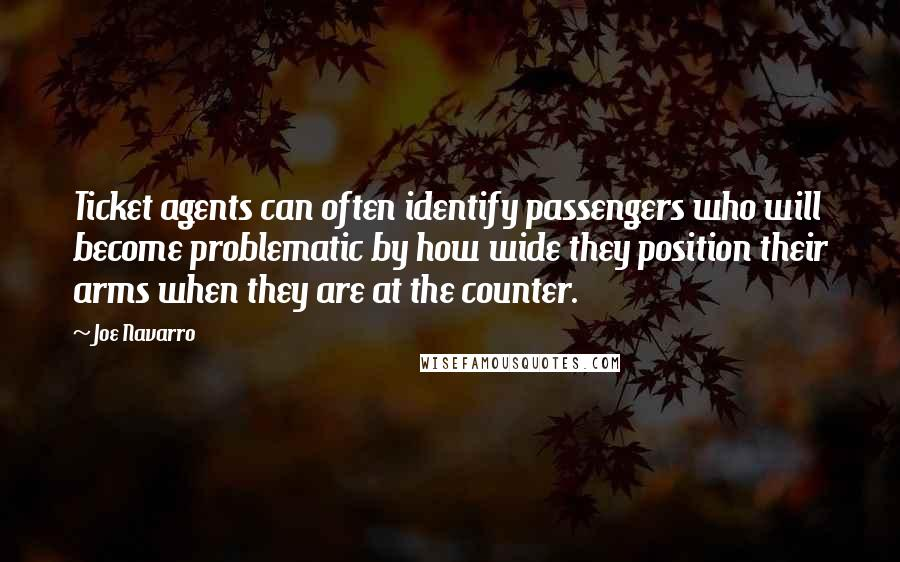 Joe Navarro quotes: Ticket agents can often identify passengers who will become problematic by how wide they position their arms when they are at the counter.