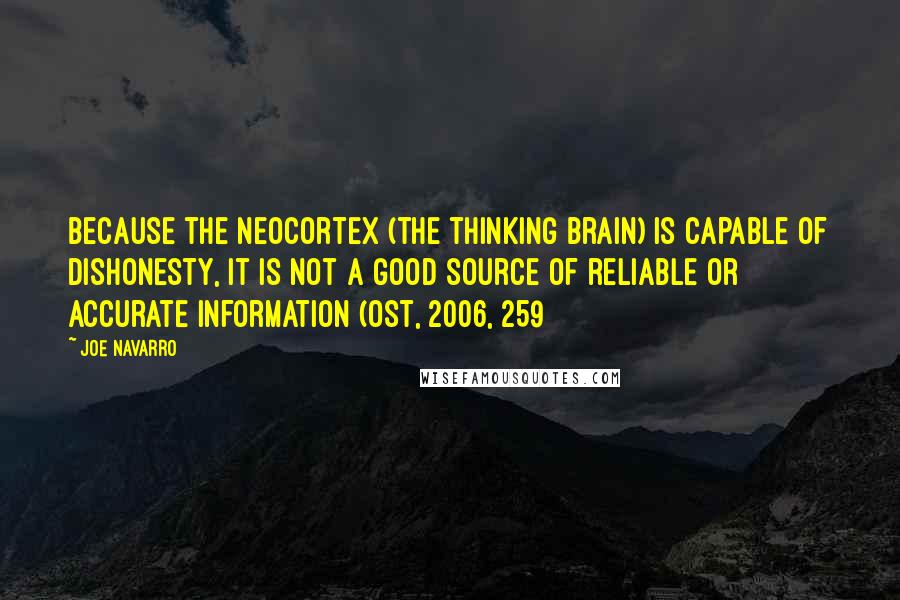 Joe Navarro quotes: Because the neocortex (the thinking brain) is capable of dishonesty, it is not a good source of reliable or accurate information (Ost, 2006, 259