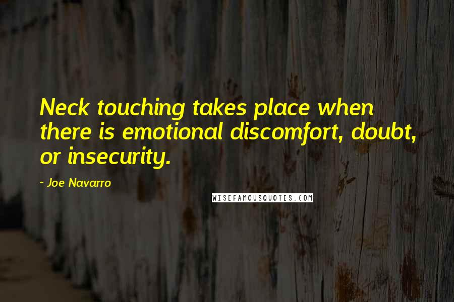 Joe Navarro quotes: Neck touching takes place when there is emotional discomfort, doubt, or insecurity.