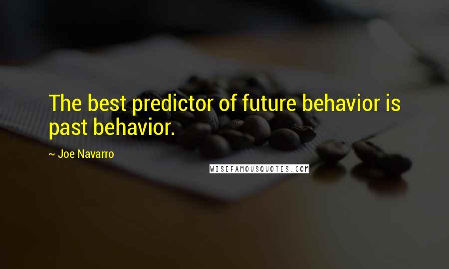 Joe Navarro quotes: The best predictor of future behavior is past behavior.