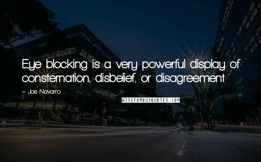 Joe Navarro quotes: Eye blocking is a very powerful display of consternation, disbelief, or disagreement.