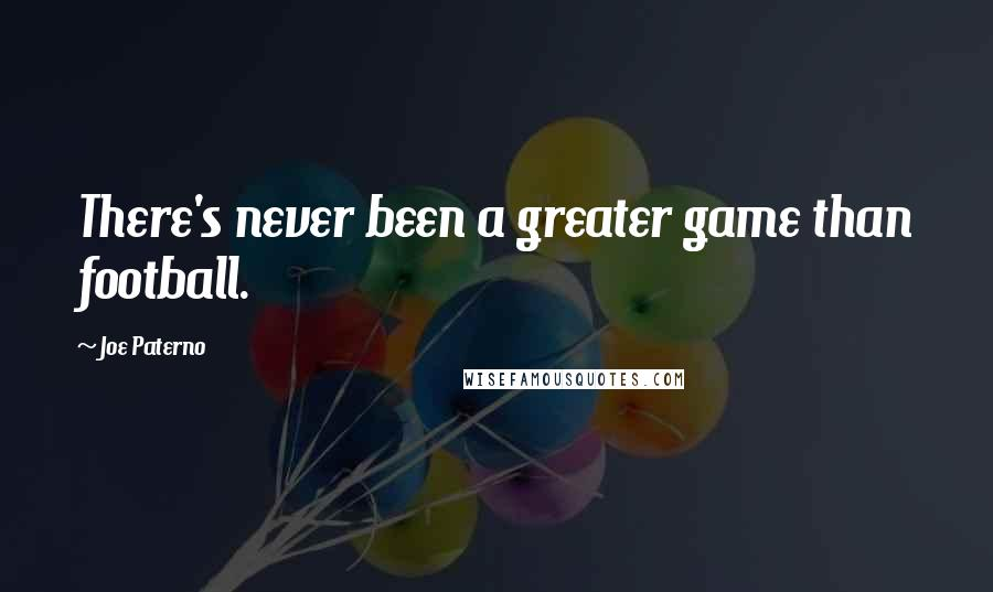 Joe Paterno quotes: There's never been a greater game than football.