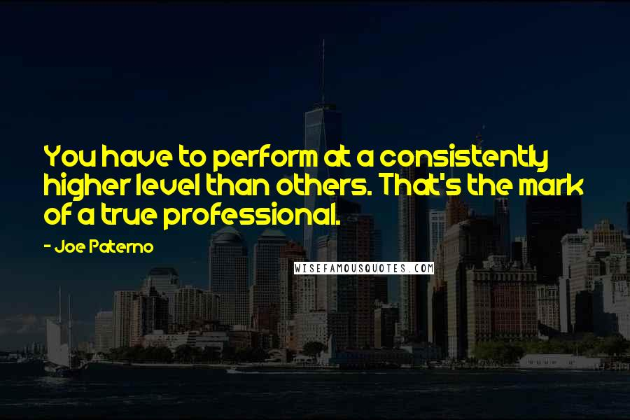 Joe Paterno quotes: You have to perform at a consistently higher level than others. That's the mark of a true professional.