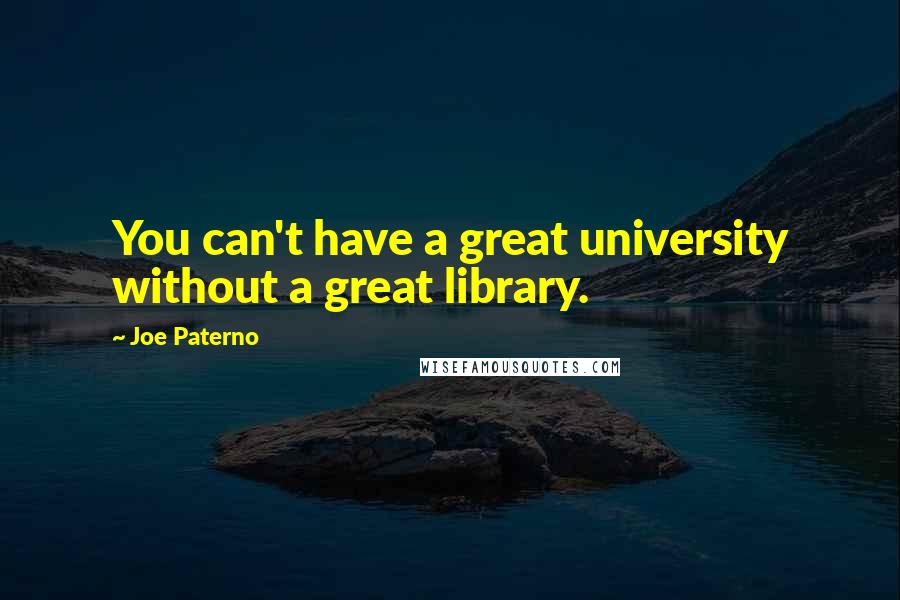 Joe Paterno quotes: You can't have a great university without a great library.
