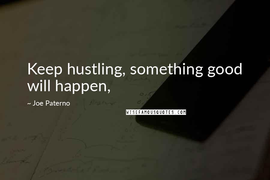 Joe Paterno quotes: Keep hustling, something good will happen,