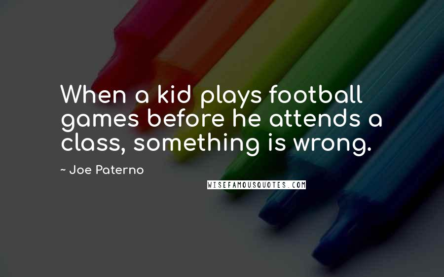 Joe Paterno quotes: When a kid plays football games before he attends a class, something is wrong.