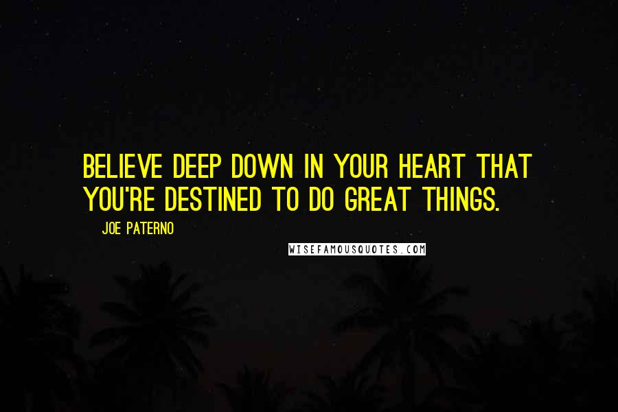 Joe Paterno quotes: Believe deep down in your heart that you're destined to do great things.
