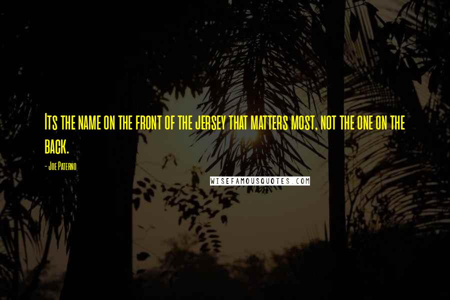 Joe Paterno quotes: Its the name on the front of the jersey that matters most, not the one on the back.