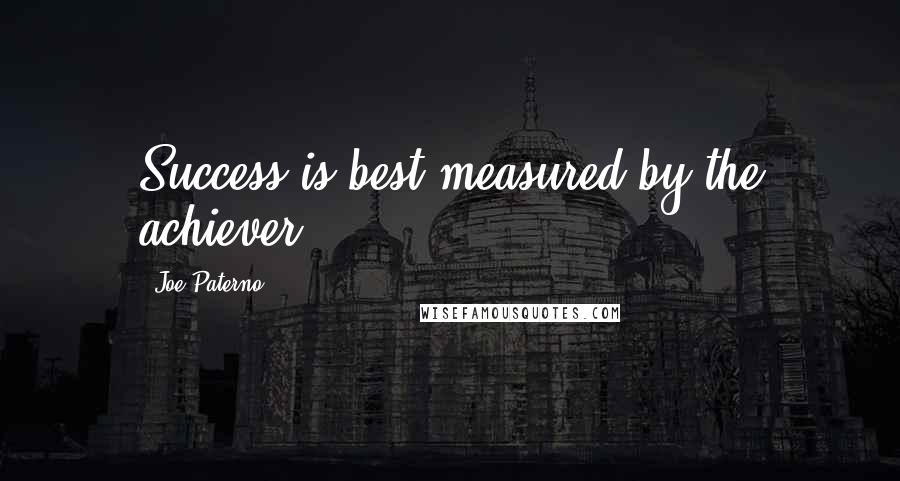 Joe Paterno quotes: Success is best measured by the achiever.