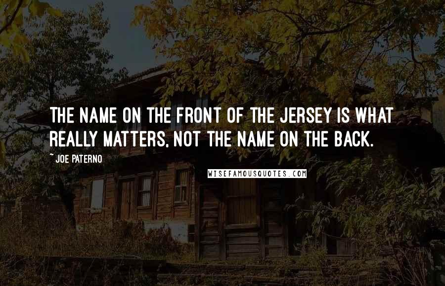 Joe Paterno quotes: The name on the front of the jersey is what really matters, not the name on the back.