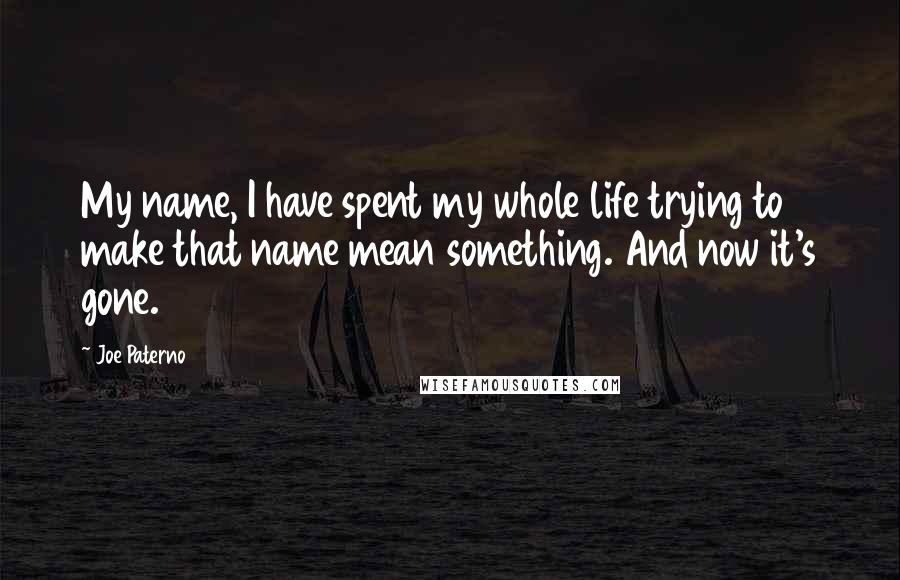 Joe Paterno quotes: My name, I have spent my whole life trying to make that name mean something. And now it's gone.