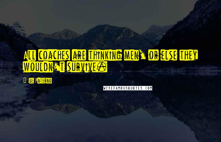 Joe Paterno quotes: All coaches are thinking men, or else they wouldn't survive.