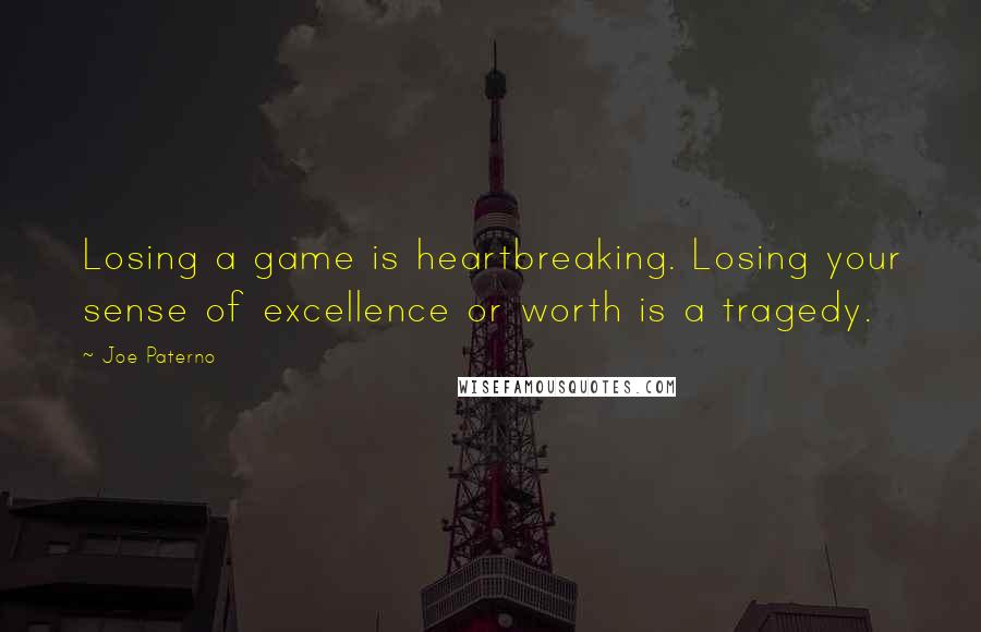 Joe Paterno quotes: Losing a game is heartbreaking. Losing your sense of excellence or worth is a tragedy.
