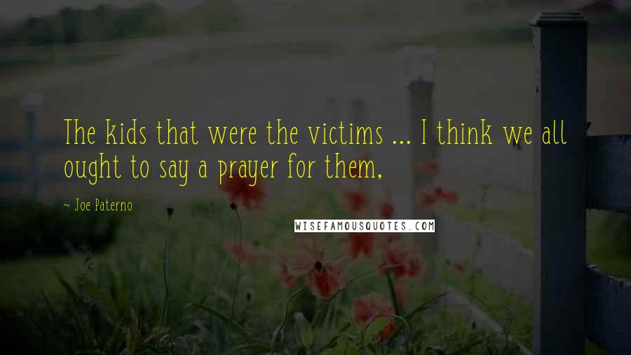 Joe Paterno quotes: The kids that were the victims ... I think we all ought to say a prayer for them,