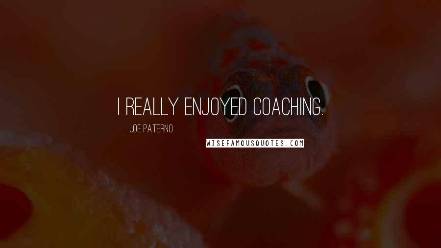 Joe Paterno quotes: I really enjoyed coaching.