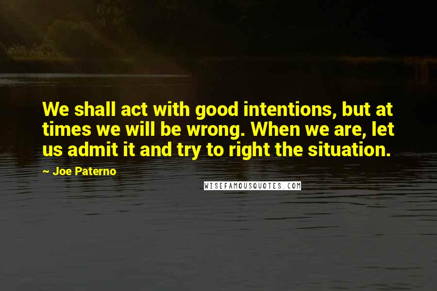 Joe Paterno quotes: We shall act with good intentions, but at times we will be wrong. When we are, let us admit it and try to right the situation.